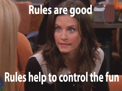 Rules are good. Rules help to control the fun