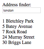The image shows a basic page, with the following content:  Address finder:  Input box filled with the word 'London'  1 Bletchley Park 5 Batey Avenue 7 Rock Road 24 Murray Street 30 Briggs Lane
